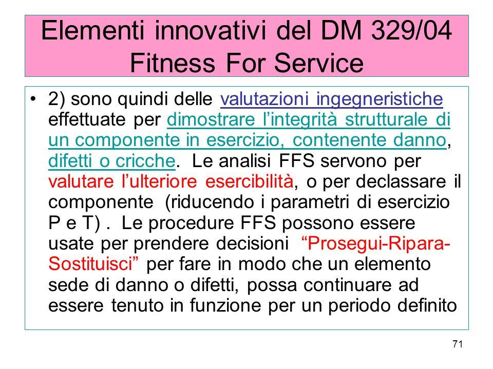 71 Elementi innovativi del DM 329/04 Fitness For Service 2) sono quindi delle valutazioni ingegneristiche effettuate per dimostrare lintegrità strutturale di un componente in esercizio, contenente danno, difetti o cricche.