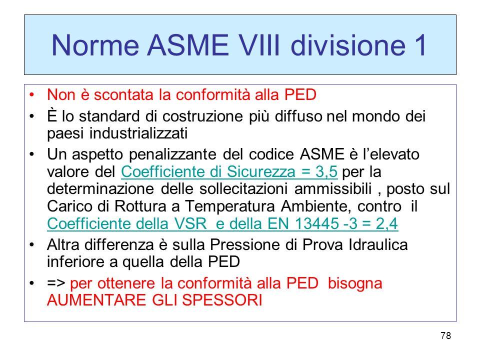 78 Norme ASME VIII divisione 1 Non è scontata la conformità alla PED È lo standard di costruzione più diffuso nel mondo dei paesi industrializzati Un aspetto penalizzante del codice ASME è lelevato valore del Coefficiente di Sicurezza = 3,5 per la determinazione delle sollecitazioni ammissibili, posto sul Carico di Rottura a Temperatura Ambiente, contro il Coefficiente della VSR e della EN 13445 -3 = 2,4 Altra differenza è sulla Pressione di Prova Idraulica inferiore a quella della PED => per ottenere la conformità alla PED bisogna AUMENTARE GLI SPESSORI