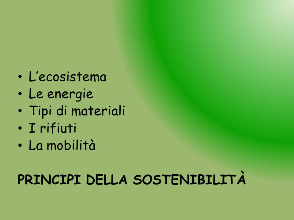 Lecosistema Le energie Tipi di materiali I rifiuti La mobilità PRINCIPI DELLA SOSTENIBILITÀ