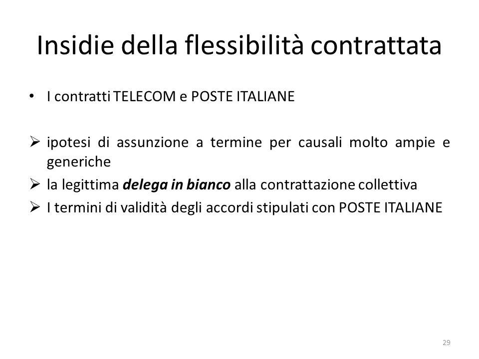 Insidie della flessibilità contrattata I contratti TELECOM e POSTE ITALIANE ipotesi di assunzione a termine per causali molto ampie e generiche la legittima delega in bianco alla contrattazione collettiva I termini di validità degli accordi stipulati con POSTE ITALIANE 29