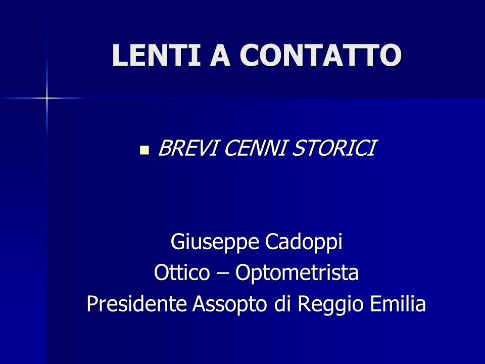 LENTI A CONTATTO BREVI CENNI STORICI BREVI CENNI STORICI Giuseppe Cadoppi Ottico – Optometrista Presidente Assopto di Reggio Emilia