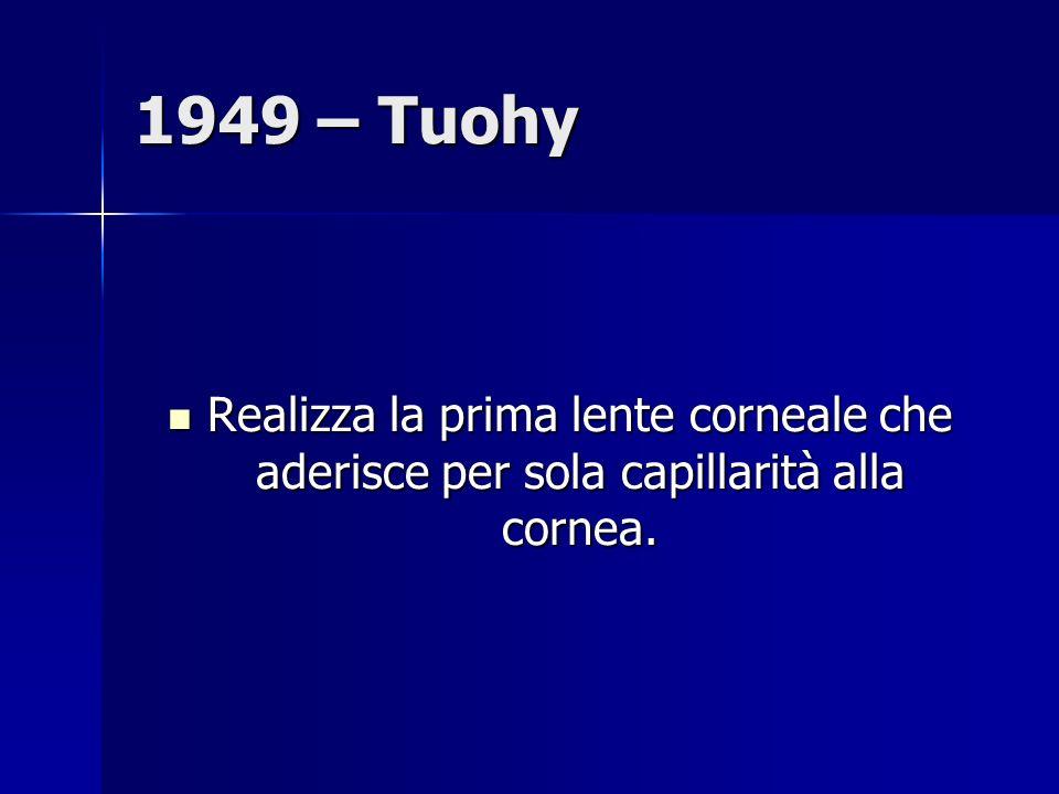 1949 – Tuohy Realizza la prima lente corneale che aderisce per sola capillarità alla cornea.