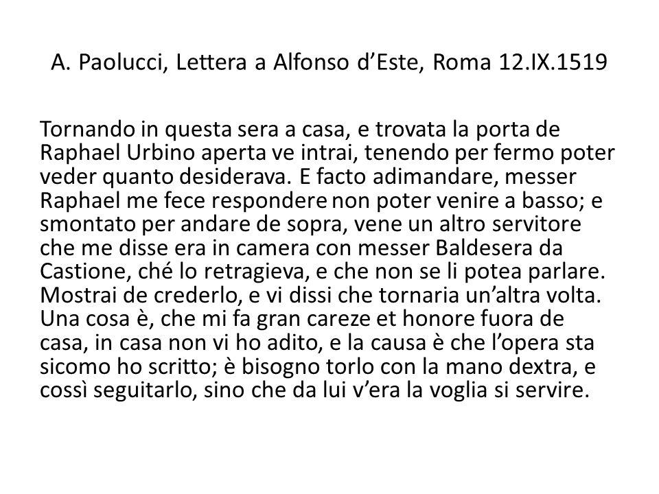 A. Paolucci, Lettera a Alfonso dEste, Roma 12.IX.1519 Tornando in questa sera a casa, e trovata la porta de Raphael Urbino aperta ve intrai, tenendo p