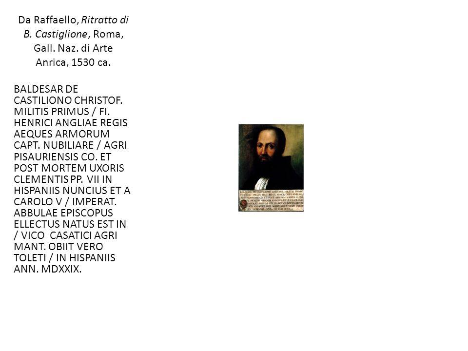 Da Raffaello, Ritratto di B. Castiglione, Roma, Gall. Naz. di Arte Anrica, 1530 ca. BALDESAR DE CASTILIONO CHRISTOF. MILITIS PRIMUS / FI. HENRICI ANGL