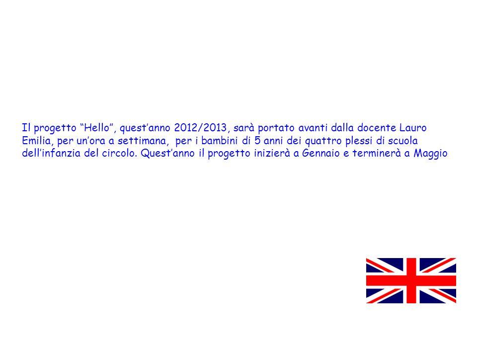 Il progetto Hello, questanno 2012/2013, sarà portato avanti dalla docente Lauro Emilia, per unora a settimana, per i bambini di 5 anni dei quattro ple