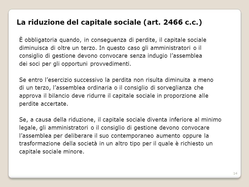 14 La riduzione del capitale sociale (art. 2466 c.c.) È obbligatoria quando, in conseguenza di perdite, il capitale sociale diminuisca di oltre un ter