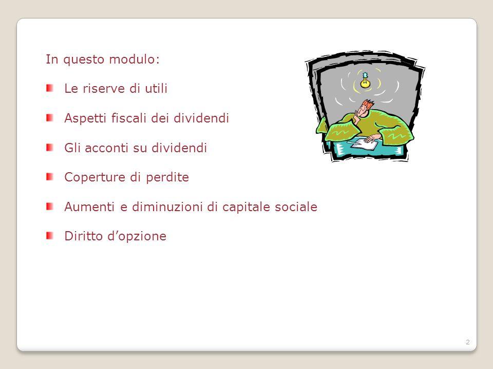 2 In questo modulo: Le riserve di utili Aspetti fiscali dei dividendi Gli acconti su dividendi Coperture di perdite Aumenti e diminuzioni di capitale