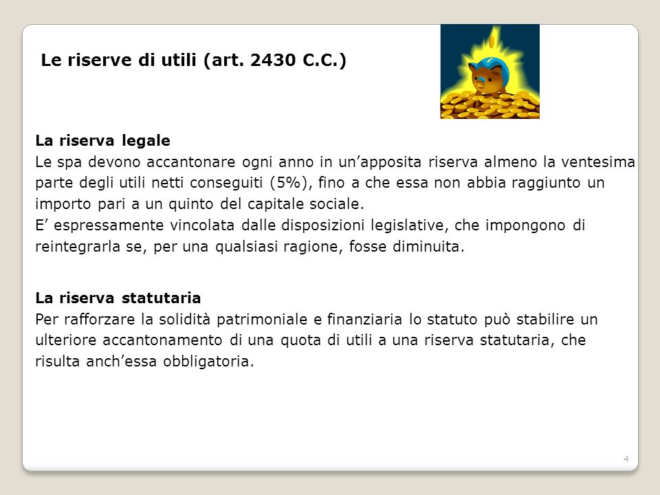 4 Le riserve di utili (art. 2430 C.C.) La riserva legale Le spa devono accantonare ogni anno in unapposita riserva almeno la ventesima parte degli uti