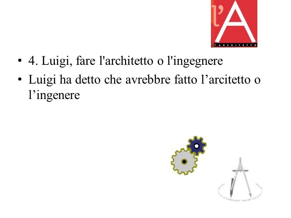 4. Luigi, fare l architetto o l ingegnere Luigi ha detto che avrebbre fatto larcitetto o lingenere