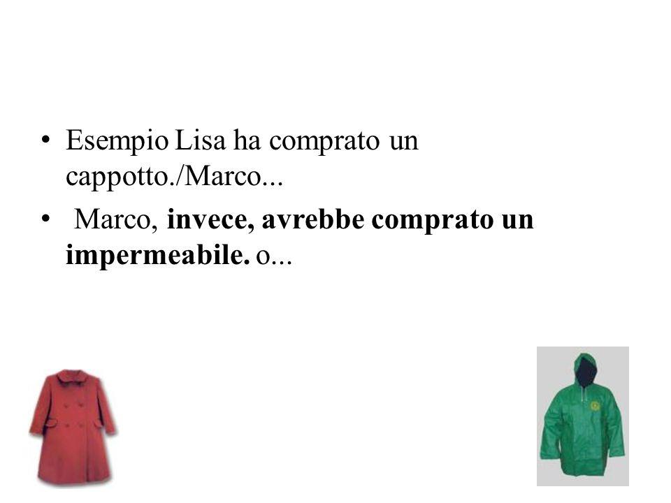 EsempioLisa ha comprato un cappotto./Marco... Marco, invece, avrebbe comprato un impermeabile. o...