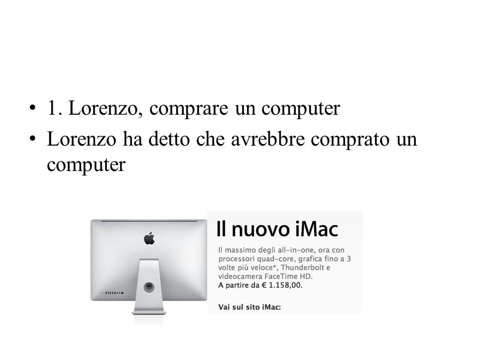1. Lorenzo, comprare un computer Lorenzo ha detto che avrebbre comprato un computer