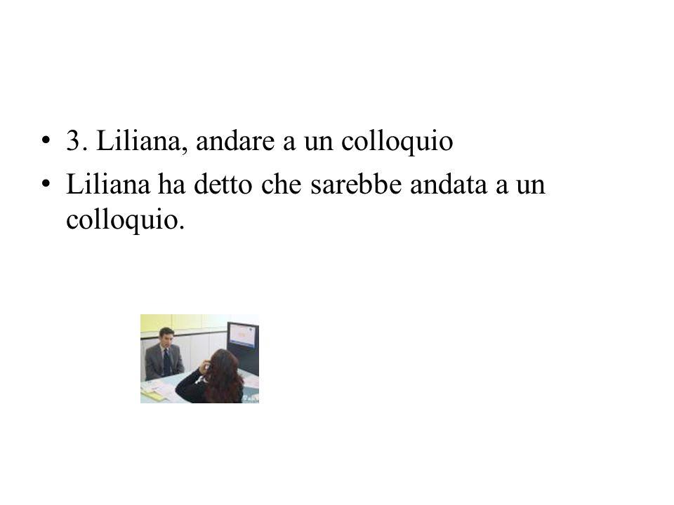 3. Liliana, andare a un colloquio Liliana ha detto che sarebbe andata a un colloquio.