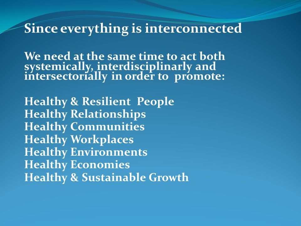 Since everything is interconnected We need at the same time to act both systemically, interdisciplinarly and intersectorially in order to promote: Hea