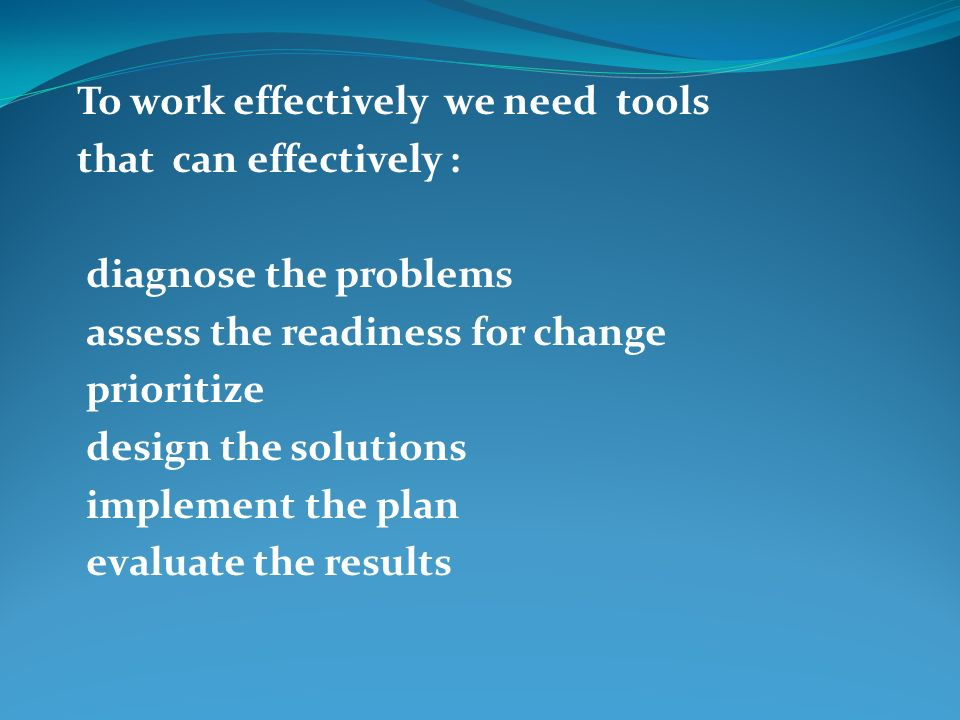 To work effectively we need tools that can effectively : diagnose the problems assess the readiness for change prioritize design the solutions implement the plan evaluate the results