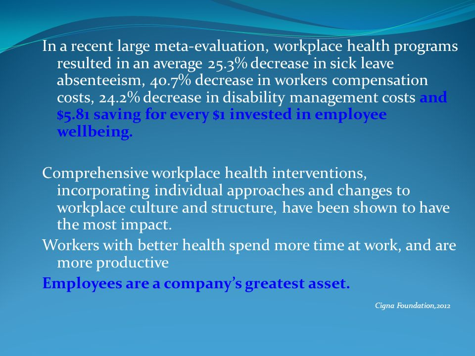 In a recent large meta-evaluation, workplace health programs resulted in an average 25.3% decrease in sick leave absenteeism, 40.7% decrease in worker