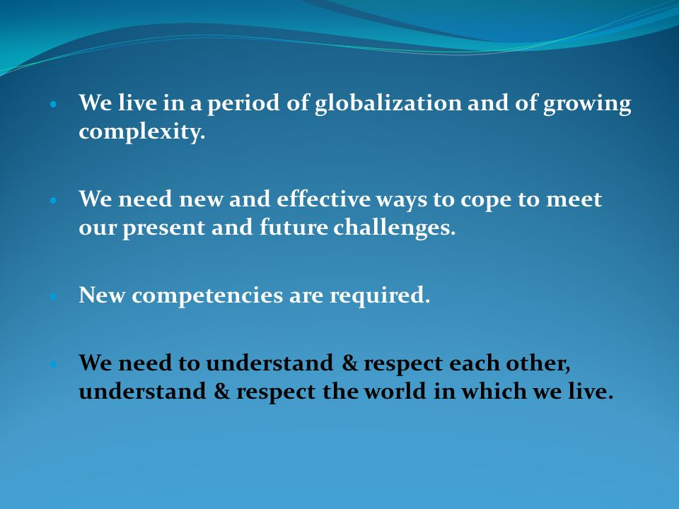 We live in a period of globalization and of growing complexity. We need new and effective ways to cope to meet our present and future challenges. New