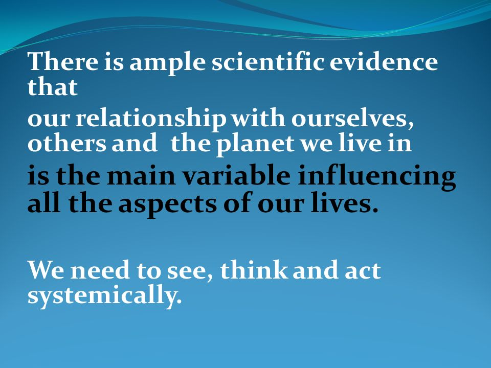 There is ample scientific evidence that our relationship with ourselves, others and the planet we live in is the main variable influencing all the asp