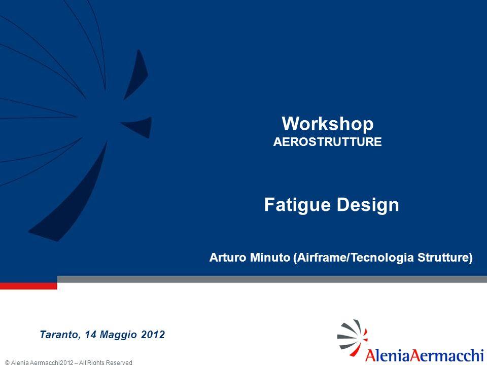 © Alenia Aermacchi2012 – All Rights Reserved Workshop AEROSTRUTTURE Taranto, 14 Maggio 2012 Fatigue Design Arturo Minuto (Airframe/Tecnologia Struttur