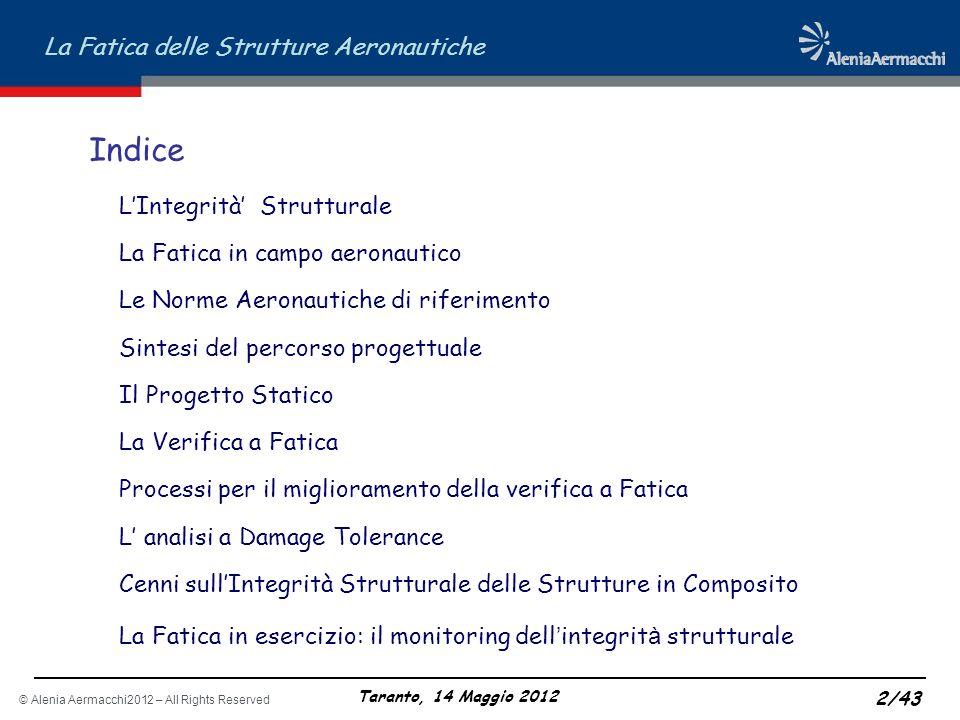 © Alenia Aermacchi2012 – All Rights Reserved La Fatica delle Strutture Aeronautiche Taranto, 14 Maggio 2012 13/43 LINTEGRITA STRUTTURALE: SINTESI DEL PERCORSO PROGETTUALE Progetto Statico (Disegno + Static Analysis + Full Scale Static Test) Verifica a Fatica (Fatigue Analysis + Full Scale Fatigue Test) Verifica a Damage Tolerance (D.T.