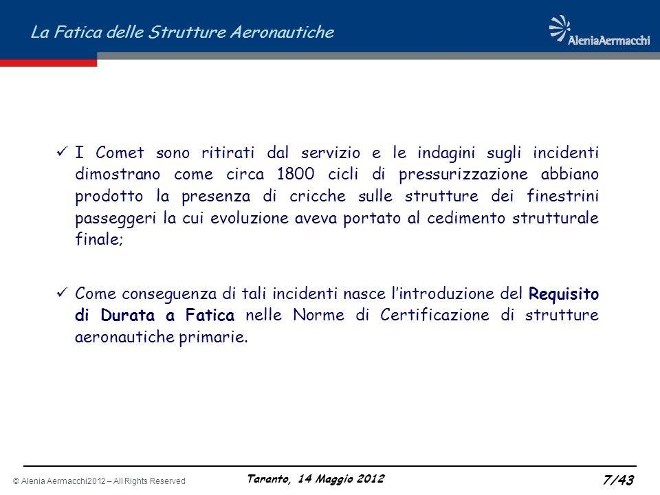 © Alenia Aermacchi2012 – All Rights Reserved La Fatica delle Strutture Aeronautiche Taranto, 14 Maggio 2012 8/43 LEVOLUZIONE DEI REQUISITI: LA DAMAGE TOLERANCE IL CRITERIO DI PROGETTAZIONE SAFE-LIFE Come si è visto in precedenza, in seguito ai problemi del Comet nasce il requisito di progettazione sicuro a Fatica (Safe-Life): Il componente strutturale deve essere progettato in modo da essere in grado di sostenere i carichi reali di esercizio, per lintera vita operativa, senza mostrare evidenza di cricche rilevabili; Tale criterio, per quanto sicuro in teoria, può essere vanificato dallinsorgere di difetti accidentali (Scratches, abrasioni, danni da impatto, ecc.) probabili sia in fase di fabbricazione che durante lesercizio; Lapproccio Safe-Life inoltre non fornisce alcun contributo alla definizione dei piani di manutenzione strutturale in esercizio