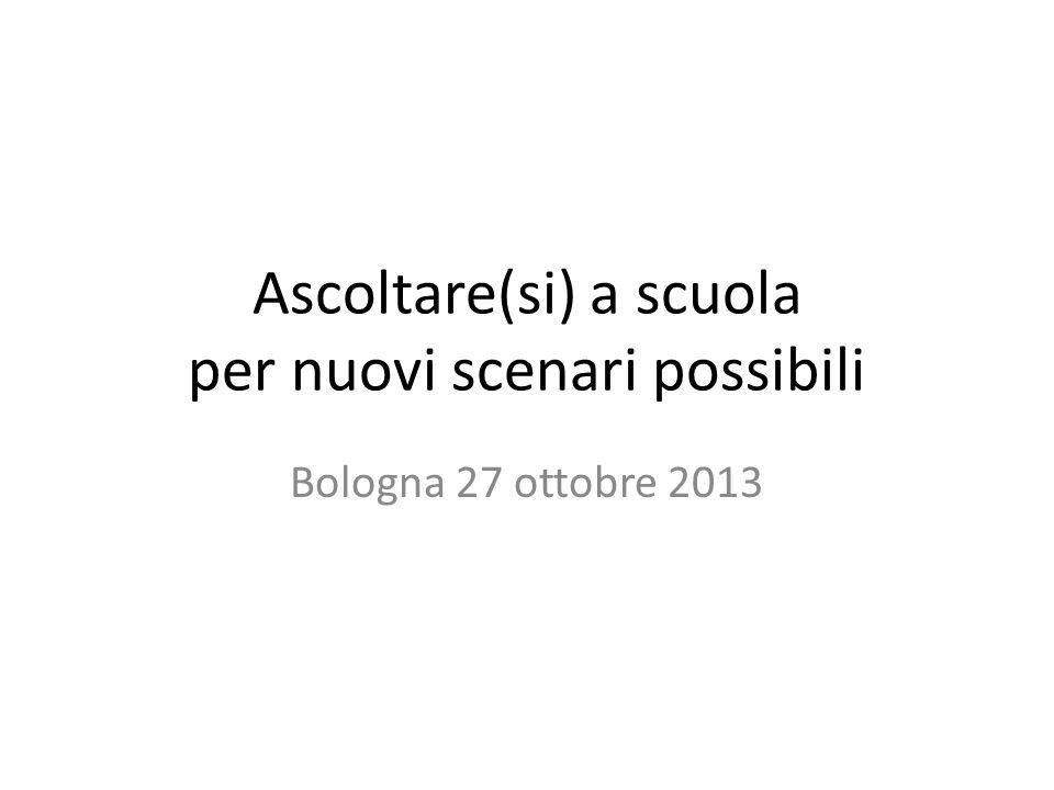 Ascoltare(si) a scuola per nuovi scenari possibili Bologna 27 ottobre 2013