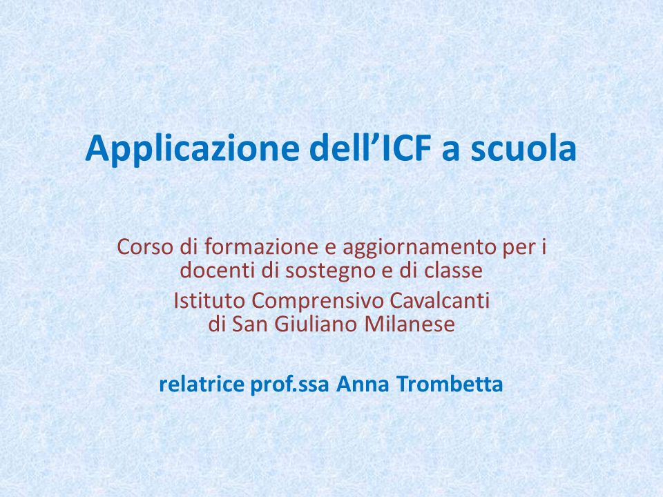 Applicazione dellICF a scuola Corso di formazione e aggiornamento per i docenti di sostegno e di classe Istituto Comprensivo Cavalcanti di San Giulian