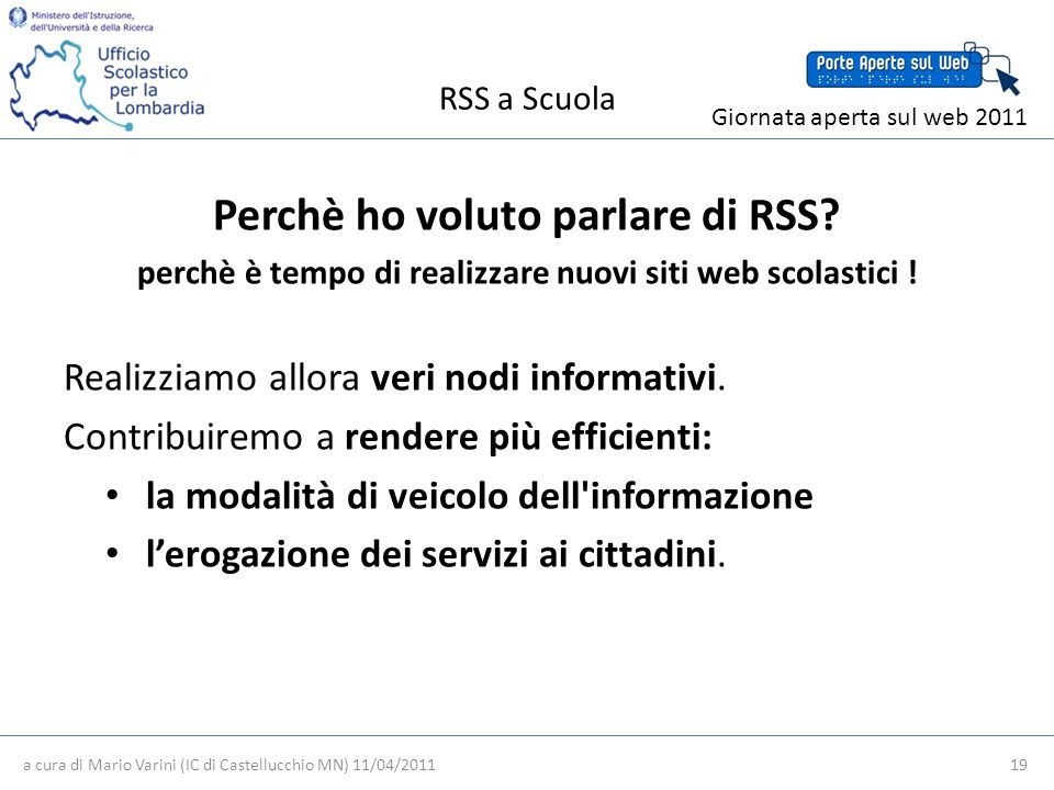 RSS a Scuola a cura di Mario Varini (IC di Castellucchio MN) 11/04/2011 19 Giornata aperta sul web 2011 Perchè ho voluto parlare di RSS.