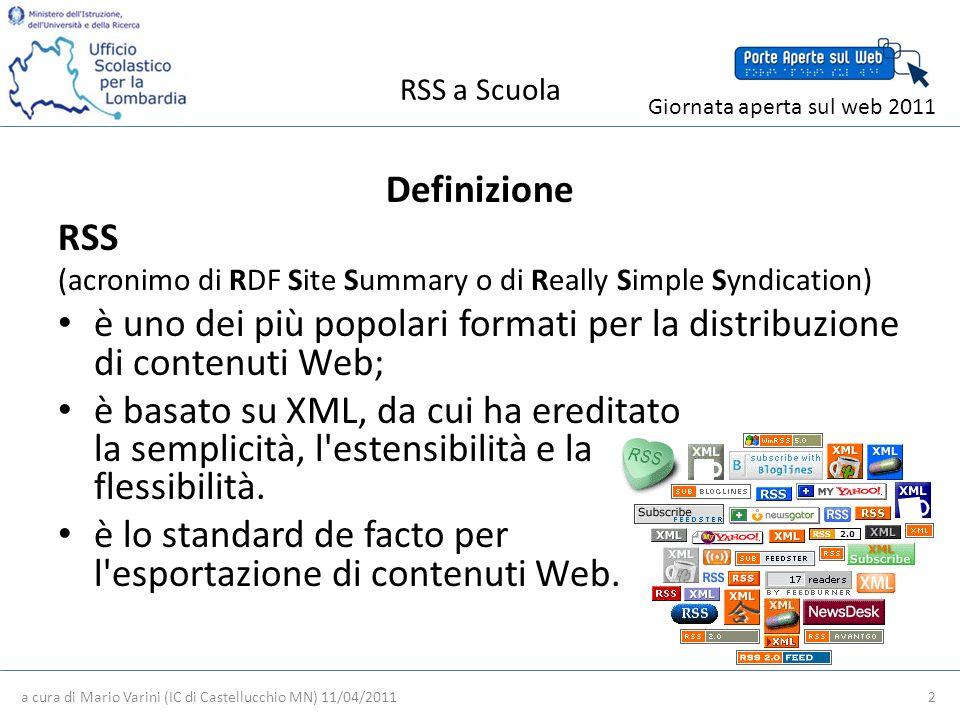 RSS a Scuola Definizione RSS (acronimo di RDF Site Summary o di Really Simple Syndication) è uno dei più popolari formati per la distribuzione di contenuti Web; è basato su XML, da cui ha ereditato la semplicità, l estensibilità e la flessibilità.