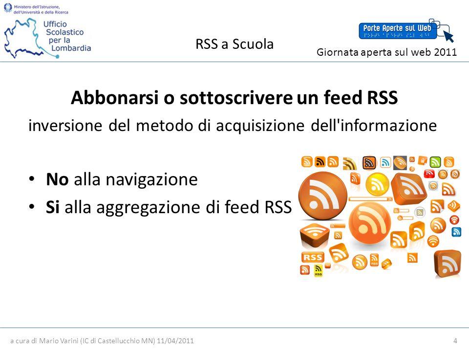 RSS a Scuola a cura di Mario Varini (IC di Castellucchio MN) 11/04/2011 4 Giornata aperta sul web 2011 Abbonarsi o sottoscrivere un feed RSS inversione del metodo di acquisizione dell informazione No alla navigazione Si alla aggregazione di feed RSS