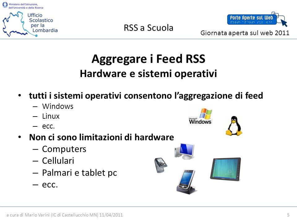 RSS a Scuola a cura di Mario Varini (IC di Castellucchio MN) 11/04/2011 5 Giornata aperta sul web 2011 Aggregare i Feed RSS Hardware e sistemi operativi tutti i sistemi operativi consentono laggregazione di feed – Windows – Linux – ecc.