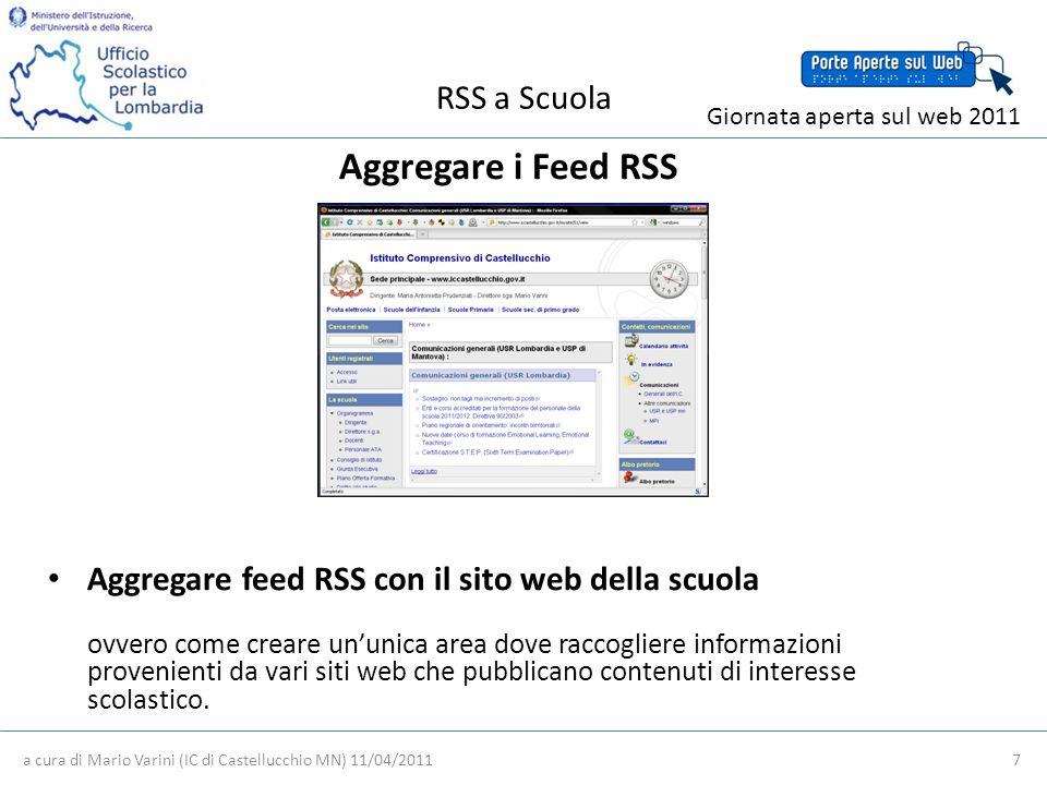 RSS a Scuola a cura di Mario Varini (IC di Castellucchio MN) 11/04/2011 7 Giornata aperta sul web 2011 Aggregare i Feed RSS Aggregare feed RSS con il sito web della scuola ovvero come creare ununica area dove raccogliere informazioni provenienti da vari siti web che pubblicano contenuti di interesse scolastico.