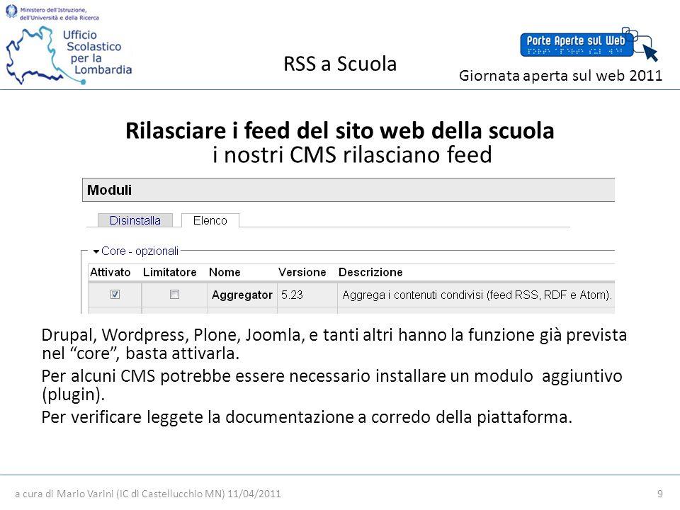 RSS a Scuola a cura di Mario Varini (IC di Castellucchio MN) 11/04/2011 9 Giornata aperta sul web 2011 Rilasciare i feed del sito web della scuola i nostri CMS rilasciano feed Drupal, Wordpress, Plone, Joomla, e tanti altri hanno la funzione già prevista nel core, basta attivarla.
