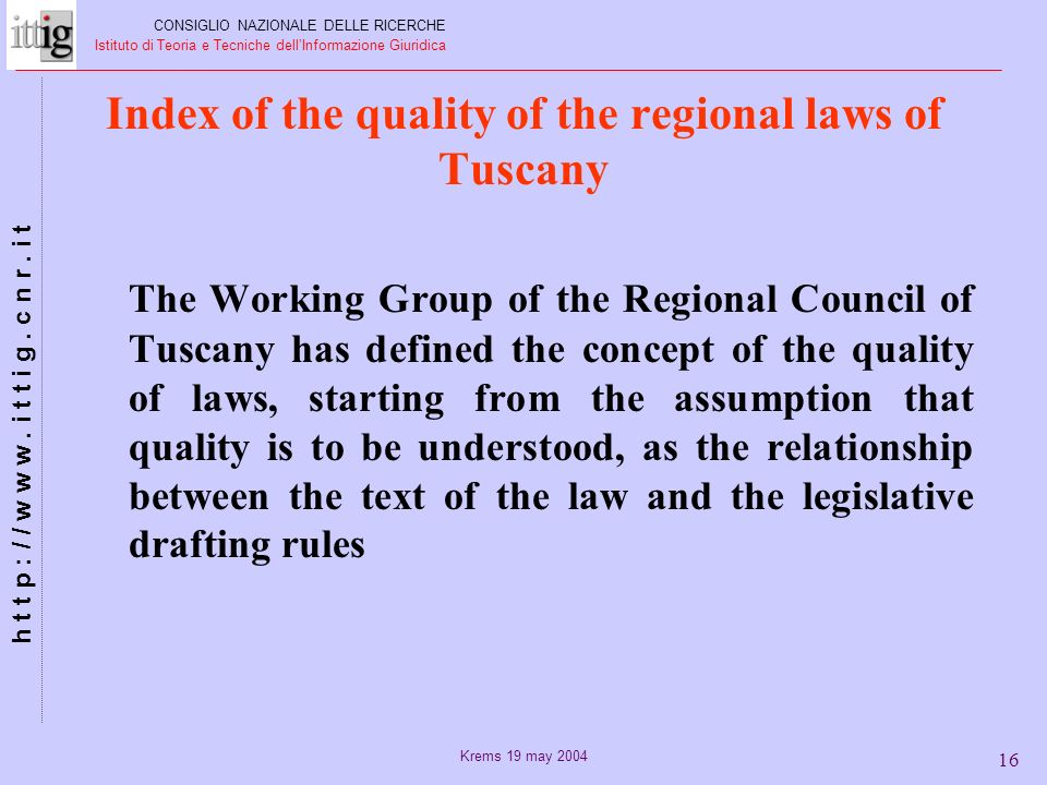 Krems 19 may 2004 16 Index of the quality of the regional laws of Tuscany The Working Group of the Regional Council of Tuscany has defined the concept of the quality of laws, starting from the assumption that quality is to be understood, as the relationship between the text of the law and the legislative drafting rules CONSIGLIO NAZIONALE DELLE RICERCHE Istituto di Teoria e Tecniche dellInformazione Giuridica h t t p : / / w w w.
