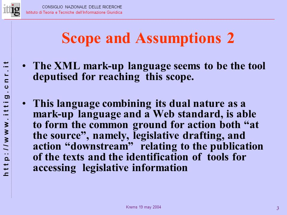 Krems 19 may 2004 4 Scope and Assumptions 3 In order to adopt this language as a standard and, above all, for the conversion of the legislative instruments in force into the format provided for, by the DTD rules, two factors, in our opinion, must interact: A) Definition and promotion of a controlled legislative language B) Use of tools for natural language recognition CONSIGLIO NAZIONALE DELLE RICERCHE Istituto di Teoria e Tecniche dellInformazione Giuridica h t t p : / / w w w.