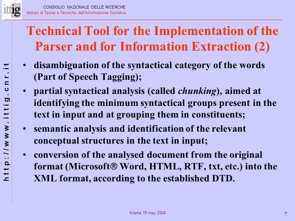 Krems 19 may 2004 7 disambiguation of the syntactical category of the words (Part of Speech Tagging); partial syntactical analysis (called chunking), aimed at identifying the minimum syntactical groups present in the text in input and at grouping them in constituents; semantic analysis and identification of the relevant conceptual structures in the text in input; conversion of the analysed document from the original format (Microsoft Word, HTML, RTF, txt, etc.) into the XML format, according to the established DTD.