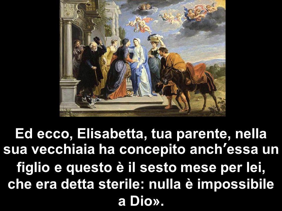 Ed ecco, Elisabetta, tua parente, nella sua vecchiaia ha concepito anchessa un figlio e questo è il sesto mese per lei, che era detta sterile: nulla è impossibile a Dio».