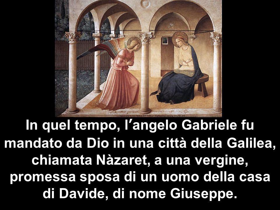 In quel tempo, langelo Gabriele fu mandato da Dio in una città della Galilea, chiamata Nàzaret, a una vergine, promessa sposa di un uomo della casa di Davide, di nome Giuseppe.