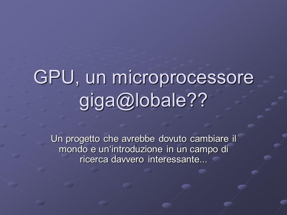 GPU, un microprocessore giga@lobale?? Un progetto che avrebbe dovuto cambiare il mondo e unintroduzione in un campo di ricerca davvero interessante...
