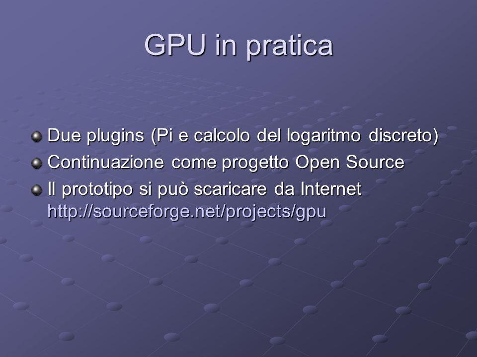 GPU in pratica Due plugins (Pi e calcolo del logaritmo discreto) Continuazione come progetto Open Source Il prototipo si può scaricare da Internet http://sourceforge.net/projects/gpu