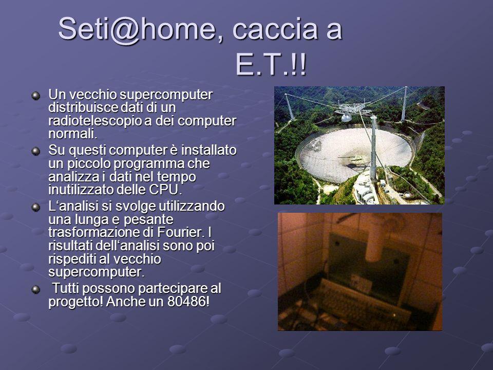 Seti@home, caccia a E.T.!! Seti@home, caccia a E.T.!! Un vecchio supercomputer distribuisce dati di un radiotelescopio a dei computer normali. Su ques