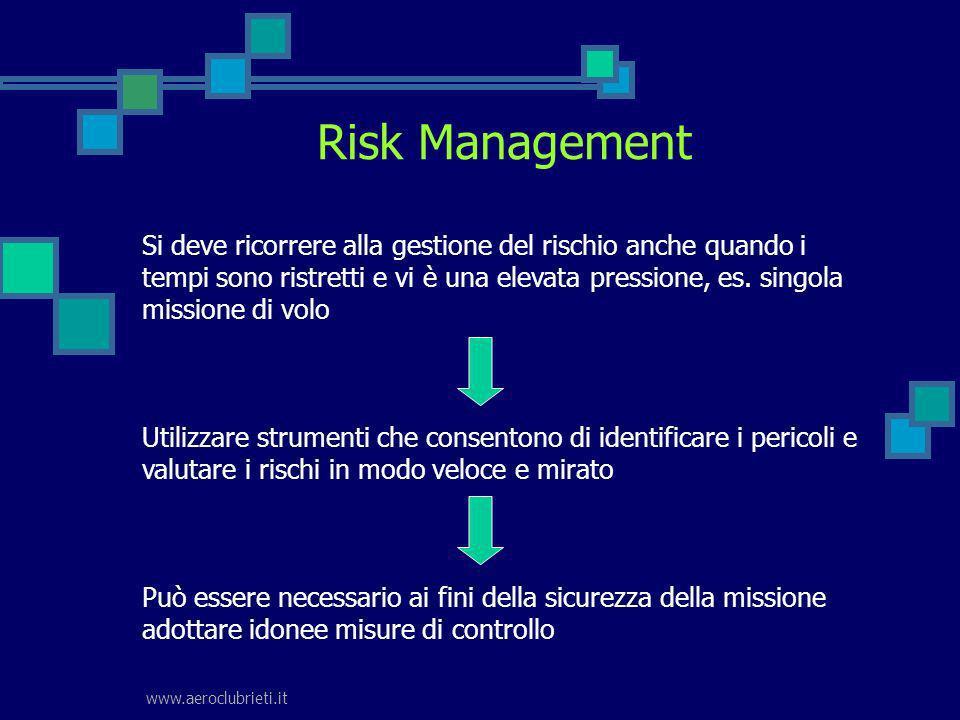 www.aeroclubrieti.it Risk Management Si deve ricorrere alla gestione del rischio anche quando i tempi sono ristretti e vi è una elevata pressione, es.