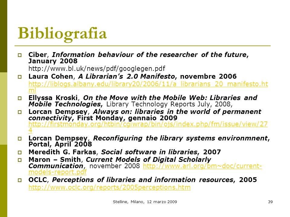 Stelline, Milano, 12 marzo 200939 Bibliografia Ciber, Information behaviour of the researcher of the future, January 2008 http://www.bl.uk/news/pdf/googlegen.pdf Laura Cohen, A Librarians 2.0 Manifesto, novembre 2006 http://liblogs.albany.edu/library20/2006/11/a_librarians_20_manifesto.ht ml Ellyssa Kroski, On the Move with the Mobile Web: Libraries and Mobile Technologies, Library Technology Reports July, 2008, Lorcan Dempsey, Always on: libraries in the world of permanent connectivity, First Monday, gennaio 2009 http://firstmonday.org/htbin/cgiwrap/bin/ojs/index.php/fm/issue/view/27 4 http://firstmonday.org/htbin/cgiwrap/bin/ojs/index.php/fm/issue/view/27 4 Lorcan Dempsey, Reconfiguring the library systems environmnent, Portal, April 2008 Meredith G.