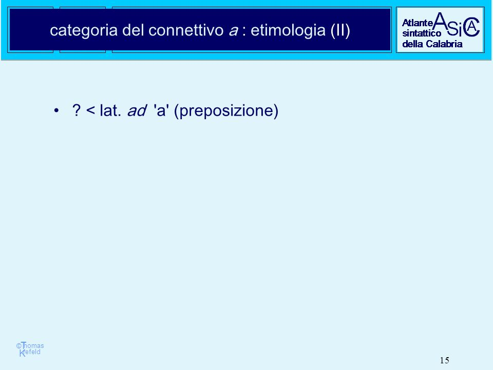 © T K refeld homas 15 categoria del connettivo a : etimologia (II) < lat. ad a (preposizione)