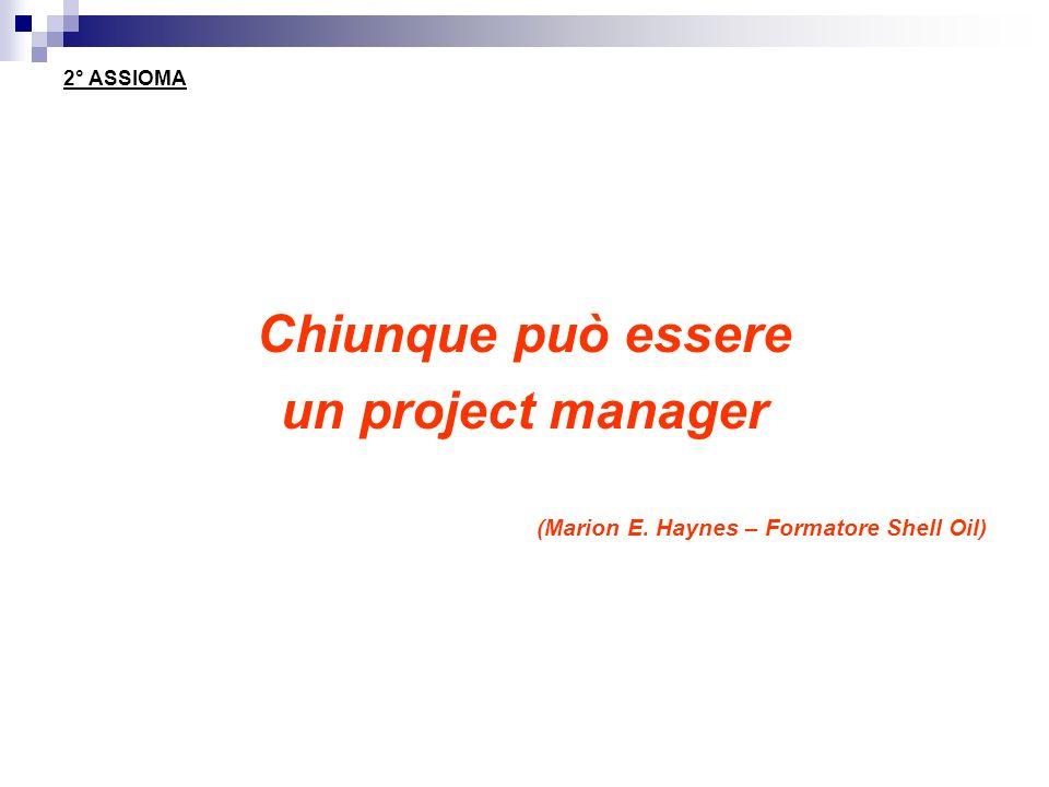 2° ASSIOMA Chiunque può essere un project manager (Marion E. Haynes – Formatore Shell Oil)