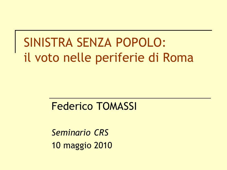 SINISTRA SENZA POPOLO: il voto nelle periferie di Roma Federico TOMASSI Seminario CRS 10 maggio 2010