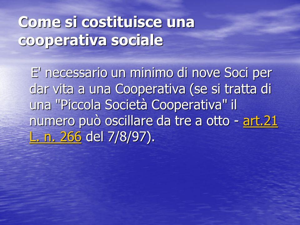 Come si costituisce una cooperativa sociale E necessario un minimo di nove Soci per dar vita a una Cooperativa (se si tratta di una Piccola Società Cooperativa il numero può oscillare da tre a otto - art.21 L.