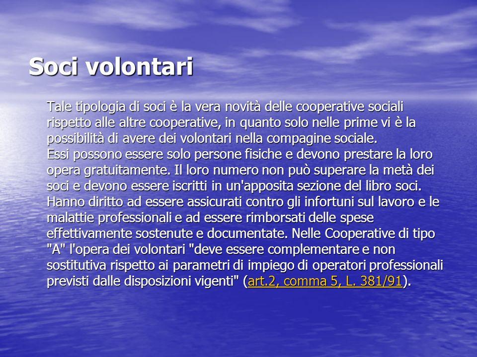 Soci volontari Tale tipologia di soci è la vera novità delle cooperative sociali rispetto alle altre cooperative, in quanto solo nelle prime vi è la p