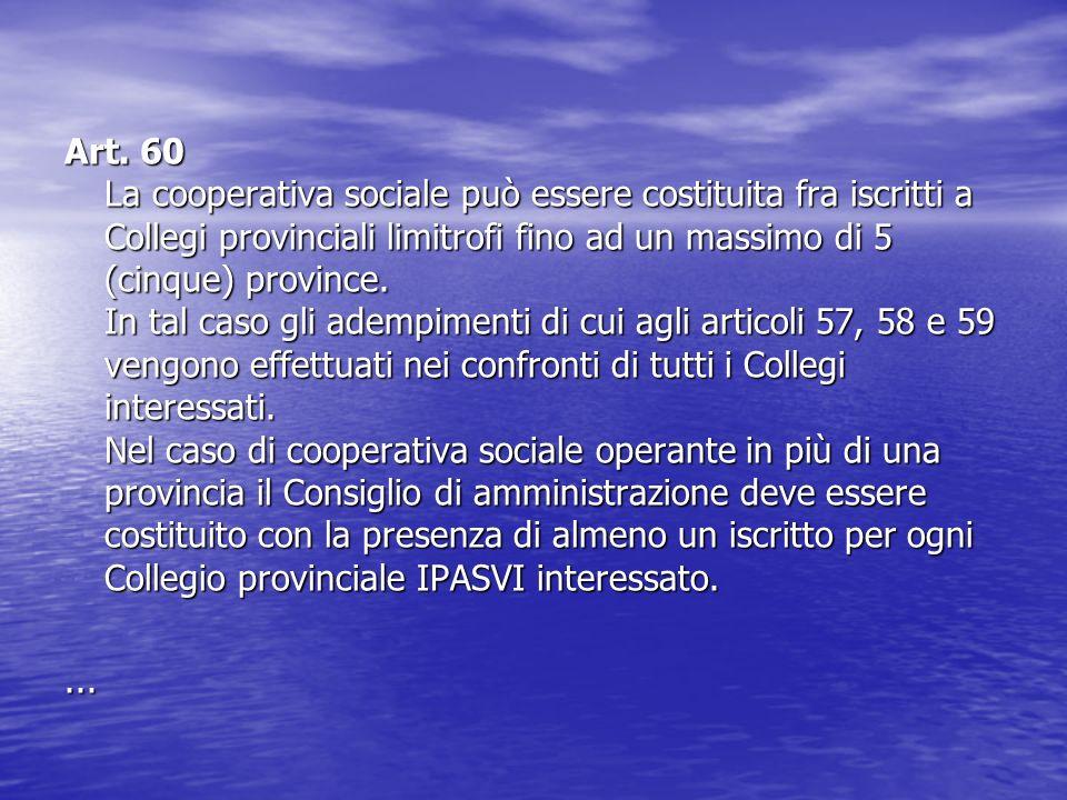 Art. 60 La cooperativa sociale può essere costituita fra iscritti a Collegi provinciali limitrofi fino ad un massimo di 5 (cinque) province. In tal ca