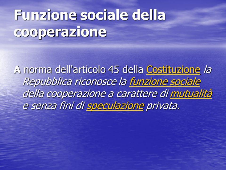 Funzione sociale della cooperazione A norma dell articolo 45 della Costituzione la Repubblica riconosce la funzione sociale della cooperazione a carattere di mutualità e senza fini di speculazione privata.