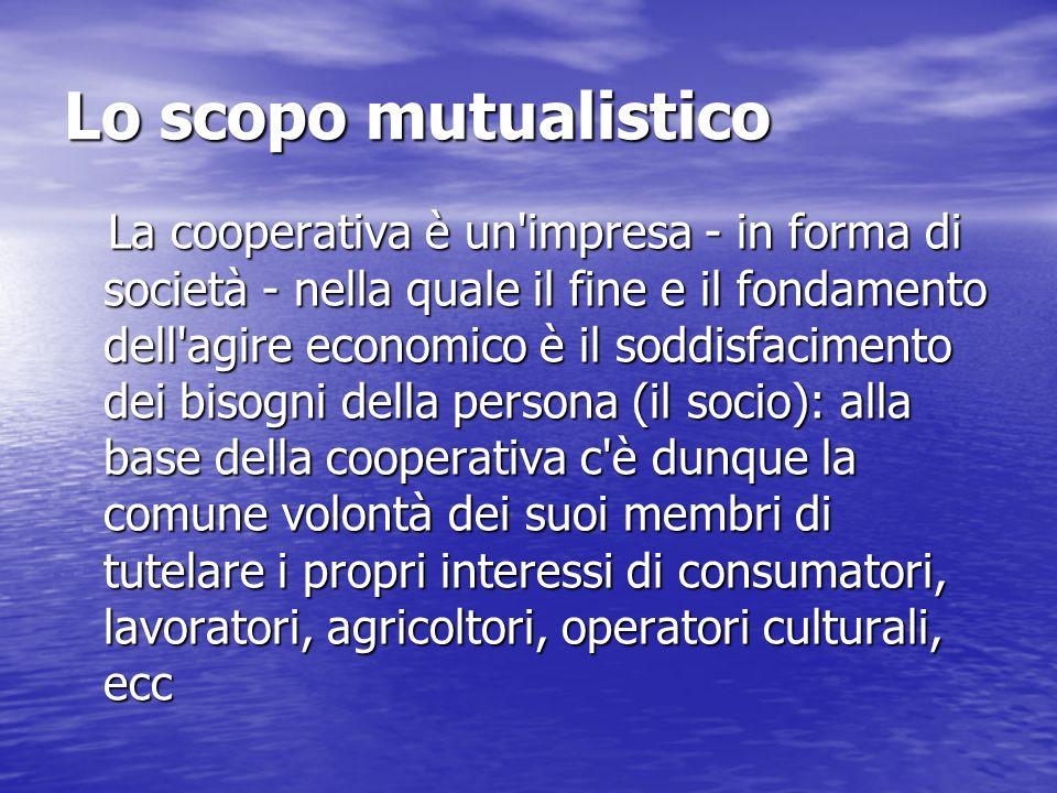 Lo scopo mutualistico La cooperativa è un'impresa - in forma di società - nella quale il fine e il fondamento dell'agire economico è il soddisfaciment